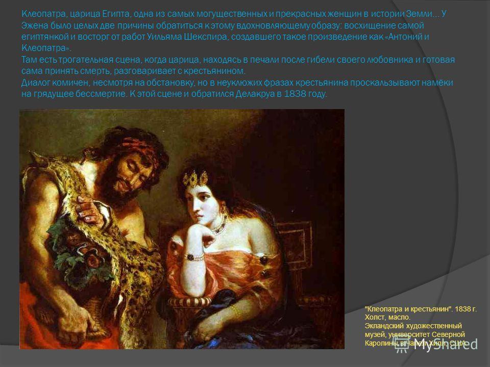 Клеопатра, царица Египта, одна из самых могущественных и прекрасных женщин в истории Земли... У Эжена было целых две причины обратиться к этому вдохновляющему образу: восхищение самой египтянкой и восторг от работ Уильяма Шекспира, создавшего такое п