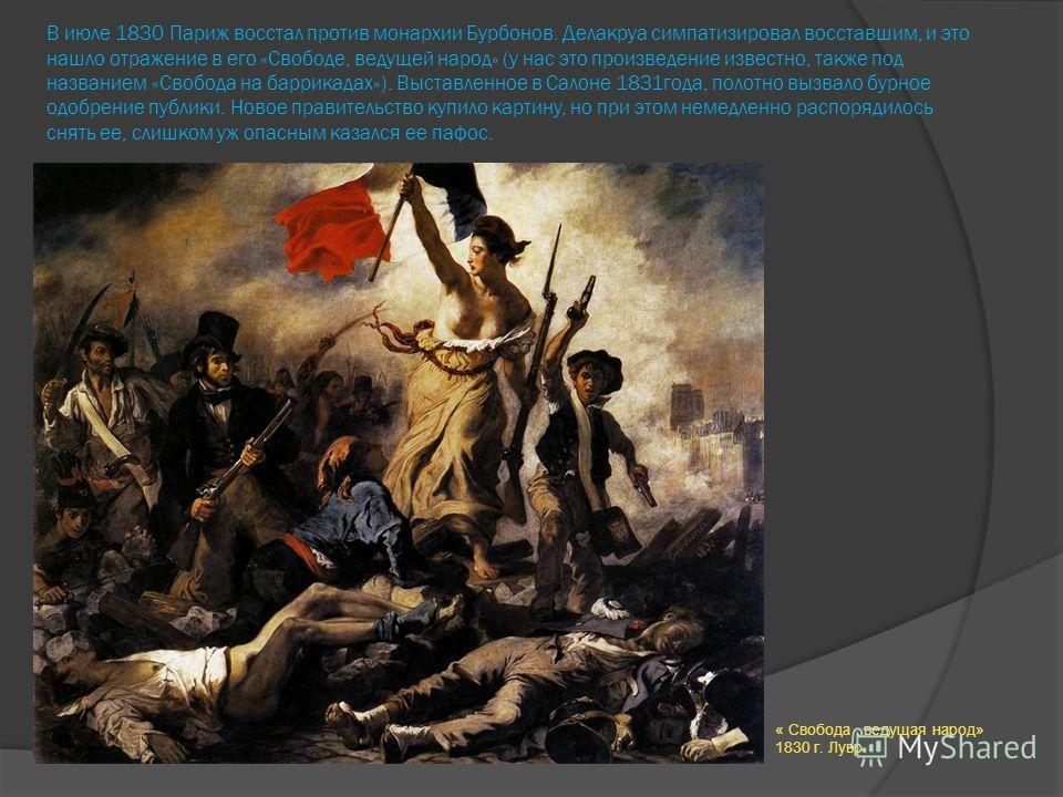 В июле 1830 Париж восстал против монархии Бурбонов. Делакруа симпатизировал восставшим, и это нашло отражение в его «Свободе, ведущей народ» (у нас это произведение известно, также под названием «Свобода на баррикадах»). Выставленное в Салоне 1831 го