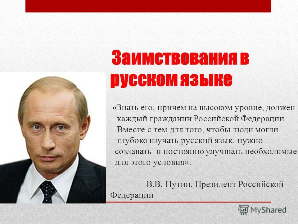 Заимствования в русском языке «Знать его, причем на высоком уровне, должен каждый гражданин Российской Федерации. Вместе с тем для того, чтобы люди могли глубоко изучать русский язык, нужно создавать и постоянно улучшать необходимые для этого условия