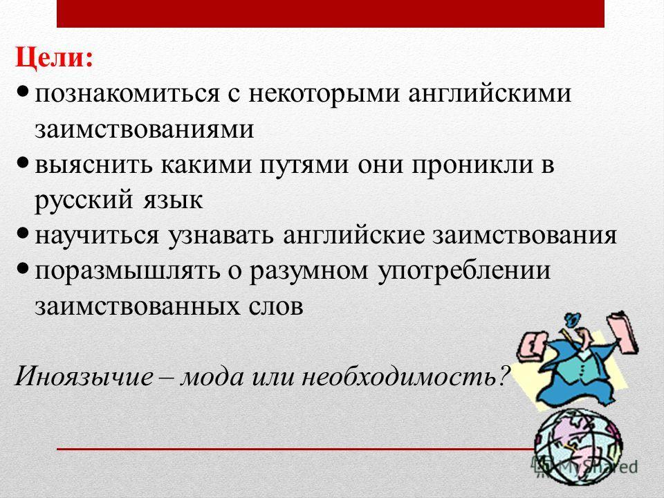 Цели: познакомиться с некоторыми английскими заимствованиями выяснить какими путями они проникли в русский язык научиться узнавать английские заимствования поразмышлять о разумном употреблении заимствованных слов Иноязычие – мода или необходимость?