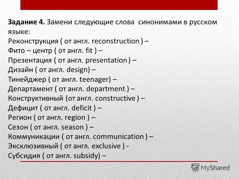 Задание 4. Замени следующие слова синонимами в русском языке: Реконструкция ( от англ. reconstruction ) – Фито – центр ( от англ. fit ) – Презентация ( от англ. presentation ) – Дизайн ( от англ. design) – Тинейджер ( от англ. teenager) – Департамент