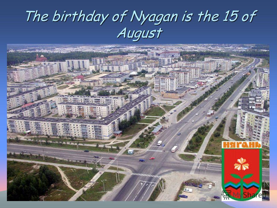 The birthday of Nyagan is the 15 of August