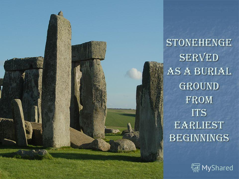 STONEHENGE SERVED AS A BURIAL GROUND FROM ITS EARLIEST BEGINNINGS