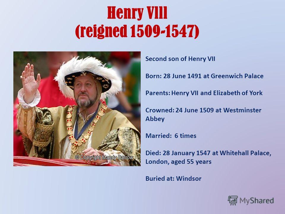 Henry Vlll (reigned 1509-1547) Second son of Henry VII Born: 28 June 1491 at Greenwich Palace Parents: Henry VII and Elizabeth of York Crowned: 24 June 1509 at Westminster Abbey Married: 6 times Died: 28 January 1547 at Whitehall Palace, London, aged