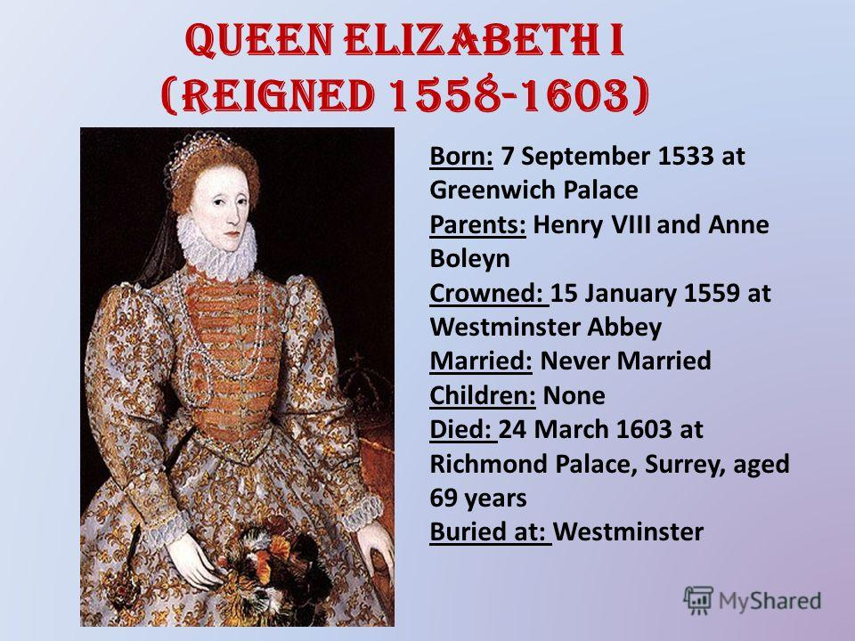 Queen Elizabeth I (reigned 1558-1603) Born: 7 September 1533 at Greenwich Palace Parents: Henry VIII and Anne Boleyn Crowned: 15 January 1559 at Westminster Abbey Married: Never Married Children: None Died: 24 March 1603 at Richmond Palace, Surrey, a