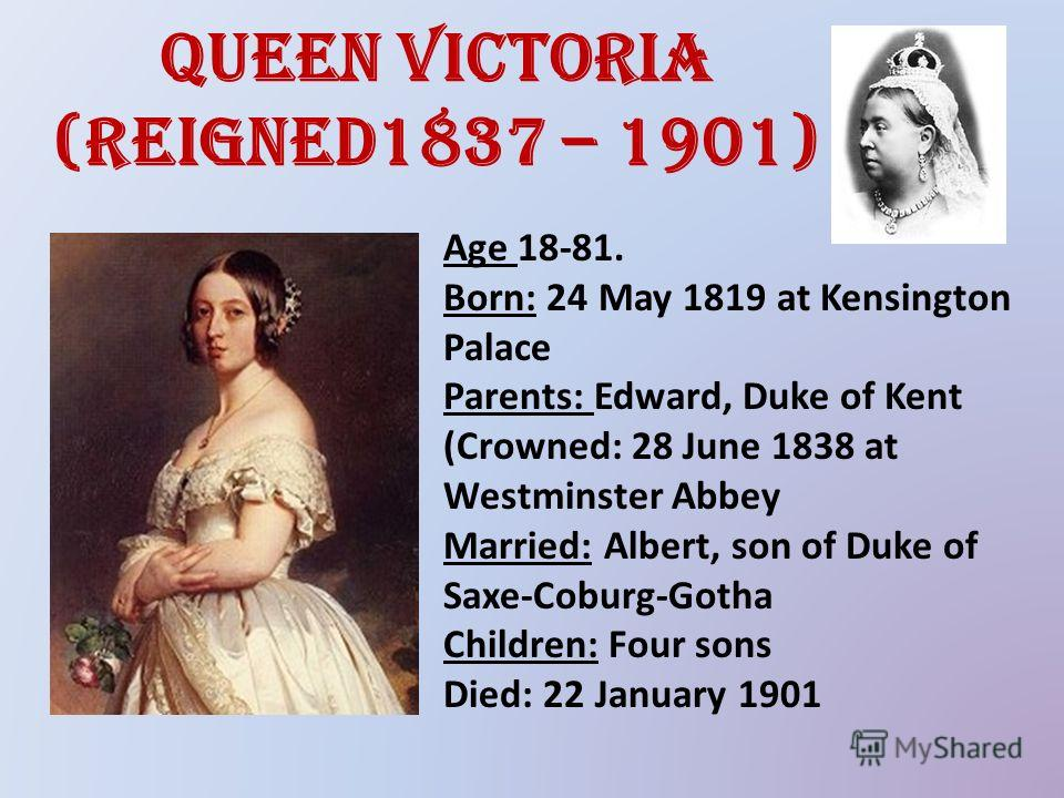 Queen Victoria (reigned1837 – 1901) Age 18-81. Born: 24 May 1819 at Kensington Palace Parents: Edward, Duke of Kent (Crowned: 28 June 1838 at Westminster Abbey Married: Albert, son of Duke of Saxe-Coburg-Gotha Children: Four sons Died: 22 January 190