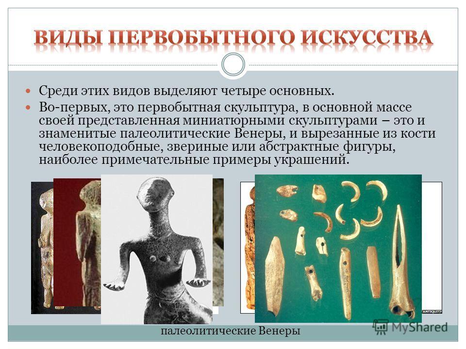 Среди этих видов выделяют четыре основных. Во-первых, это первобытная скульптура, в основной массе своей представленная миниатюрными скульптурами – это и знаменитые палеолитические Венеры, и вырезанные из кости человекоподобные, звериные или абстракт