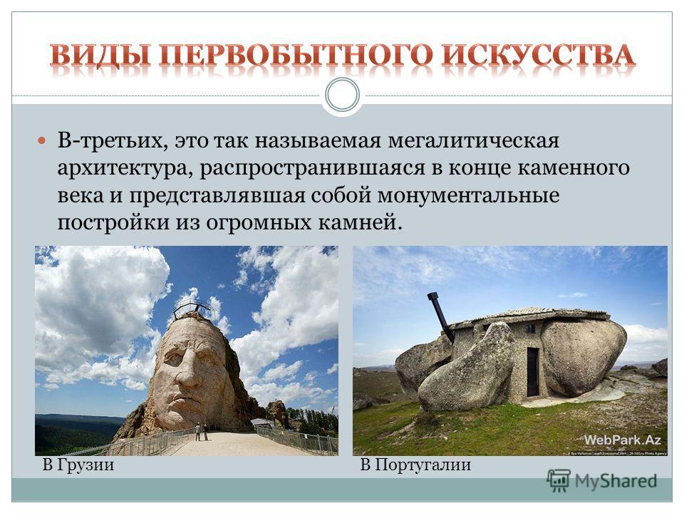 В-третьих, это так называемая мегалитическая архитектура, распространившаяся в конце каменного века и представлявшая собой монументальные постройки из огромных камней. В ГрузииВ Португалии