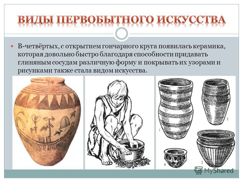 В-четвёртых, с открытием гончарного круга появилась керамика, которая довольно быстро благодаря способности придавать глиняным сосудам различную форму и покрывать их узорами и рисунками также стала видом искусства.