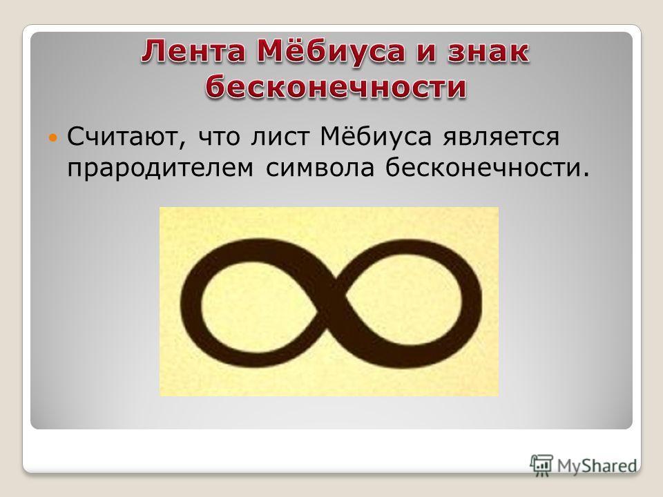 Считают, что лист Мёбиуса является прародителим символа бесконечности.