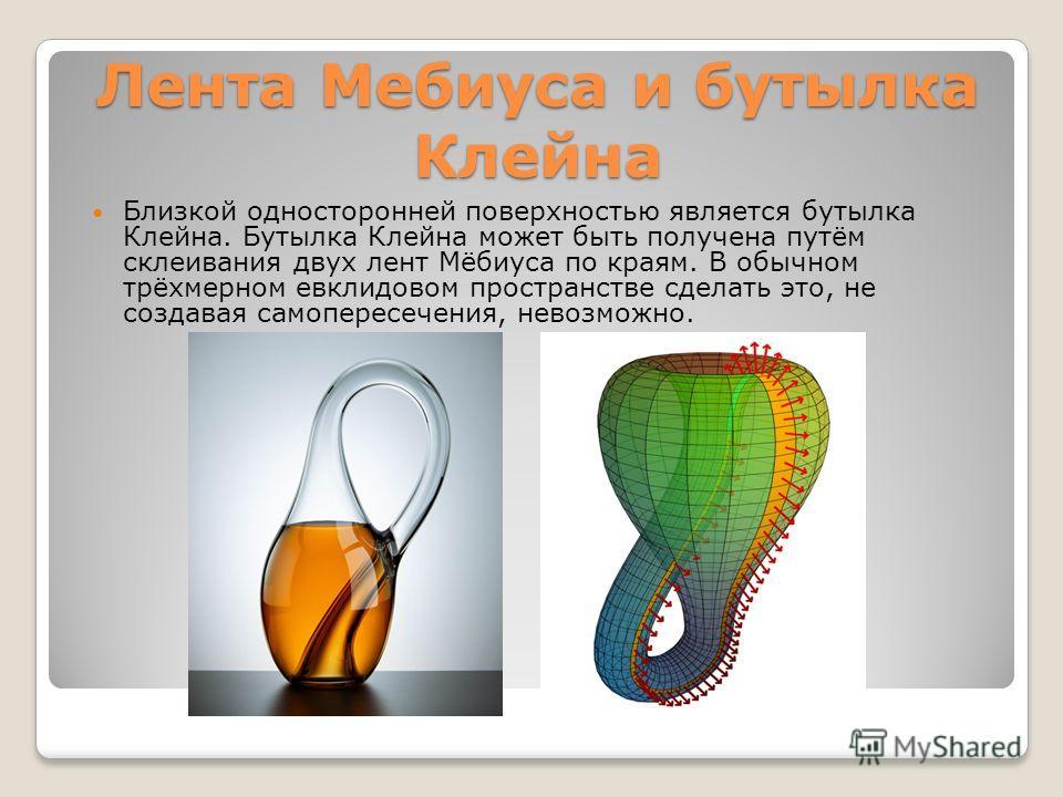 Лента Мебиуса и бутылка Клийна Близкой односторонней поверхностью является бутылка Клийна. Бутылка Клийна может быть получена путём склиивания двух линт Мёбиуса по краям. В обычном трёхмерном евклидовом пространстве сделать это, не создавая самоперес