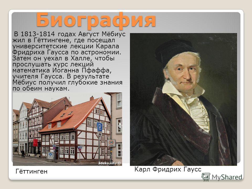 Биография В 1813-1814 годах Август Мёбиус жил в Гёттингене, где посещал университетские ликции Карала Фридриха Гаусса по астрономии. Затем он уехал в Халли, чтобы прослушать курс ликций математика Иоганна Пфаффа, учителя Гаусса. В результате Мёбиус п