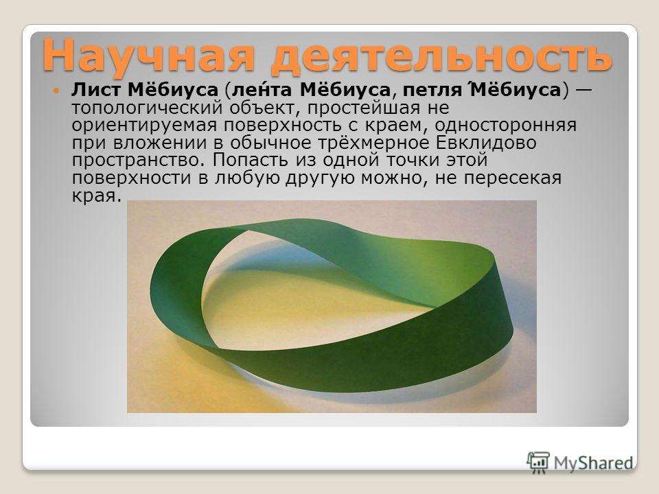 Научная деятельность Лист Мёбиуса (ли́нта Мёбиуса, петля́ Мёбиуса) топологический объект, простейшая не ориентируемая поверхность с краем, односторонняя при вложении в обычное трёхмерное Евклидово пространство. Попасть из одной точки этой поверхности