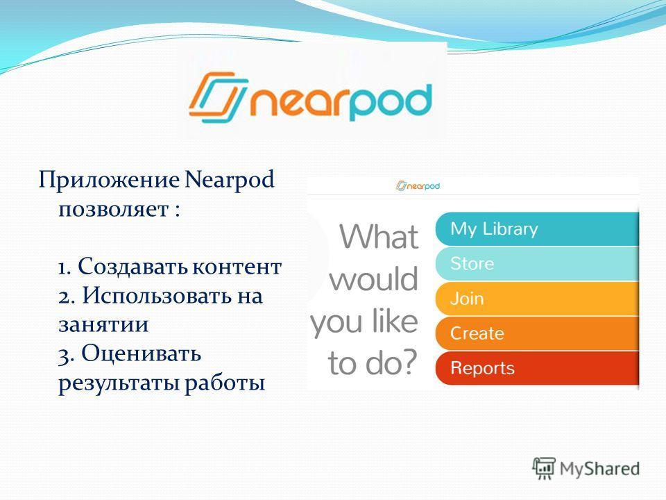 Приложение Nearpod позволяет : 1. Создавать контент 2. Использовать на занятии 3. Оценивать результаты работы