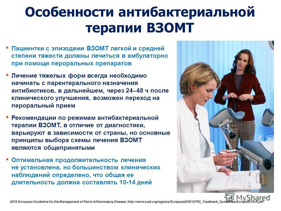 Особенности антибактериальной терапии ВЗОМТ Пациентки с эпизодами ВЗОМТ легкой и средней степени тяжести должны лечиться в амбулаторно при помощи пероральных препаратов Лечение тяжелых форм всегда необходимо начинать с парентерального назначения анти