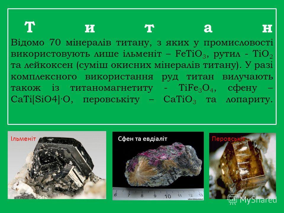 Т и т а н Відомо 70 мінералів титану, з яких у промисловості використовують лише ільменіт – FeTiO 3, рутил - TiO 2 та лейкоксен (суміш окисных мінералів титану). У разі комплексного використання руд титан вилучають такое із титаномагнетиту - TiFe 3 O