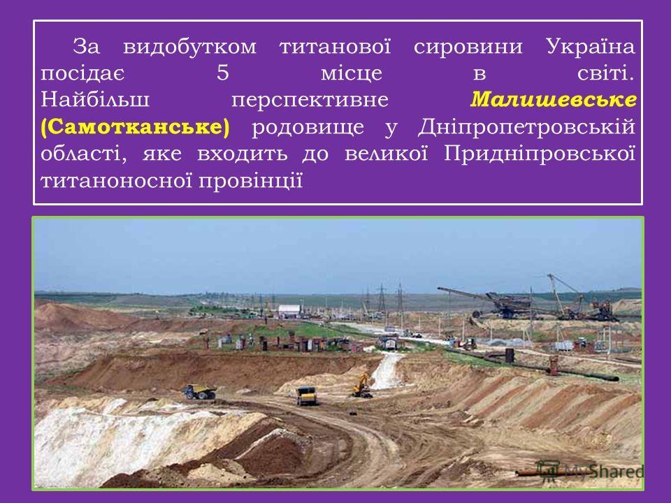 За видобутком титанової сировини Україна посідає 5 місце в світі. Найбільш перспективные Малишевське (Самотканське) родовище у Дніпропетровській області, яке входить до великої Придніпровської титаноносної провінції