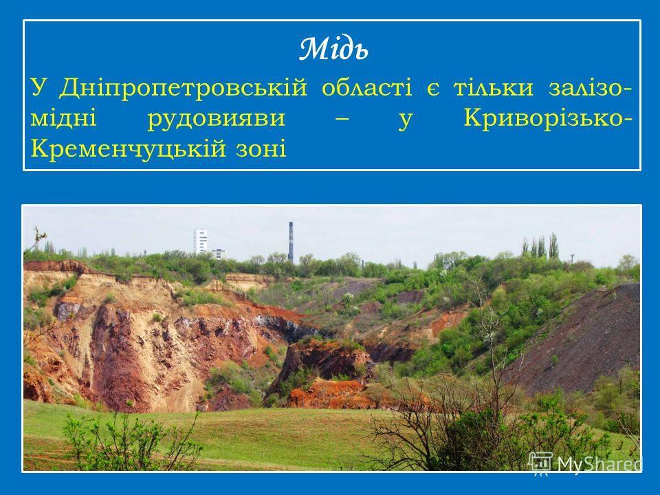Мідь У Дніпропетровській області є тільки залізо- мідні рудовияви – у Криворізько- Кременчуцькій зоні