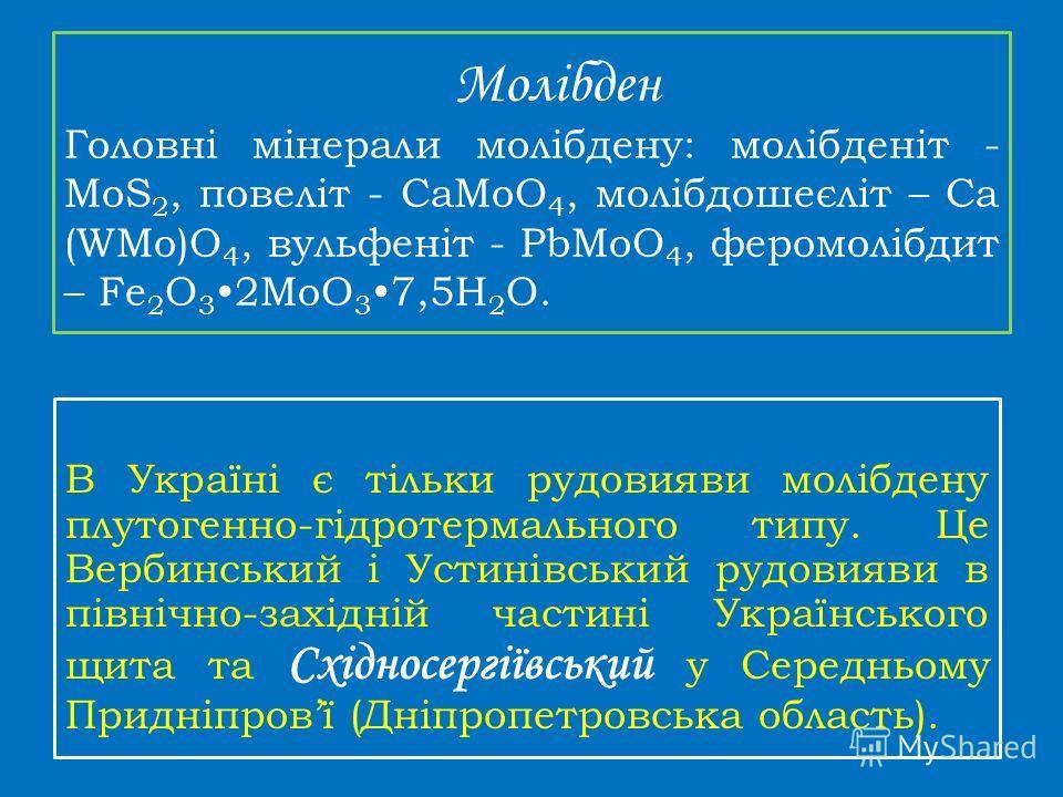 Молібден Головні мінерали молібдену: молібденіт - МоS 2, повеліт - CaMoO 4, молібдошеєліт – Ca (WMo)O 4, вульфеніт - PbMoO 4, феромолібдит – Fe 2 O 3 2MoO 3 7,5H 2 O. В Україні є тільки рудовияви молібдену плутогенно-гідротермального типу. Це Вербинс