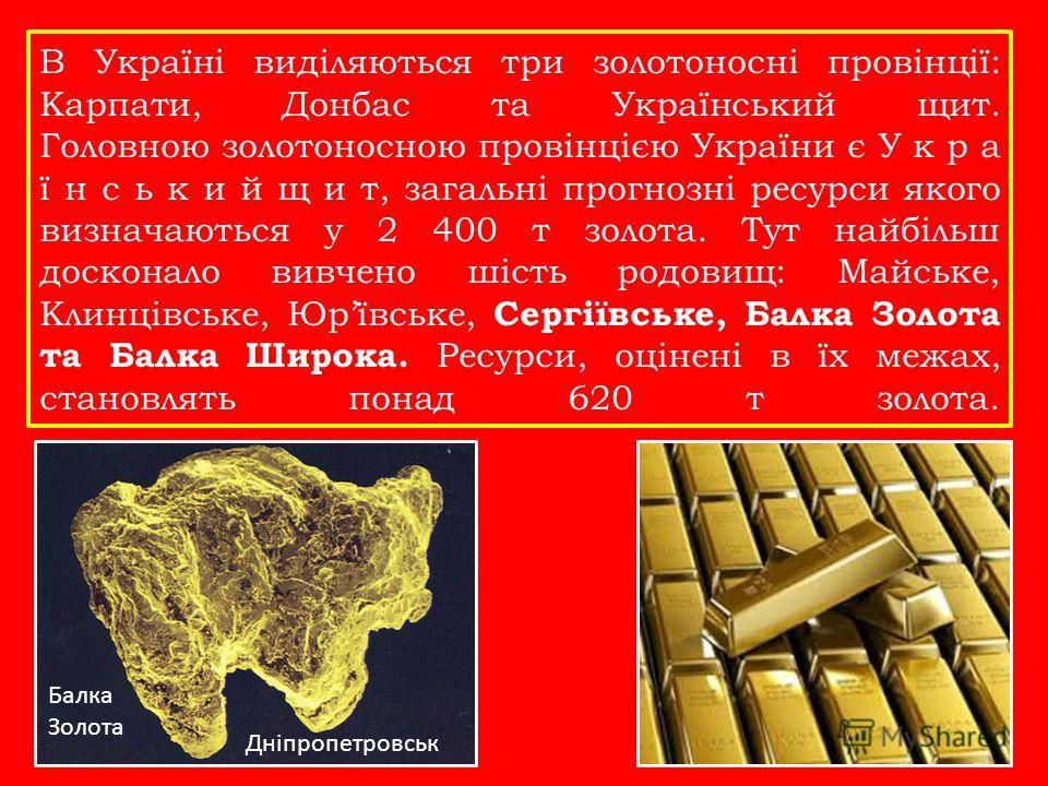 В Україні виділяються три золотоносні провінції: Карпати, Донбас та Український щит. Головною золотоносною провінцією України є У к р а ї н с ь к и й щ и т, загальні прогнозні ресурсы якого визначаються у 2 400 т золота. Тут найбільш досконало вивчен