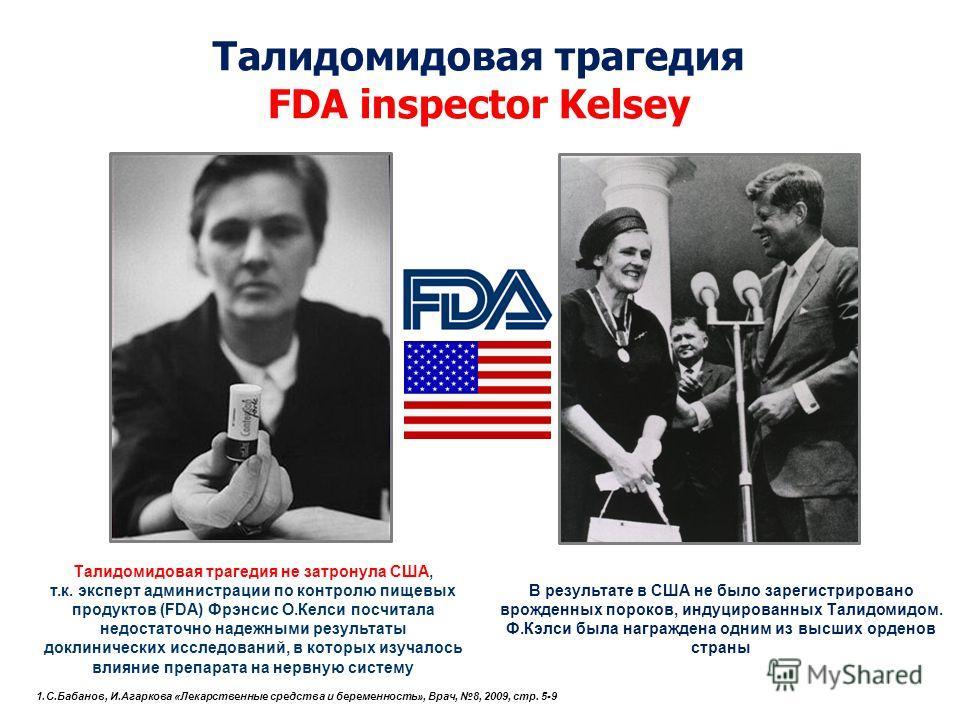 Талидомидовая трагедия не затронула США, т.к. эксперт администрации по контролю пищевых продуктов (FDA) Фрэнсис О.Келси посчитала недостаточно надежными результаты доклинических исследований, в которых изучалось влияние препарата на нервную систему Т