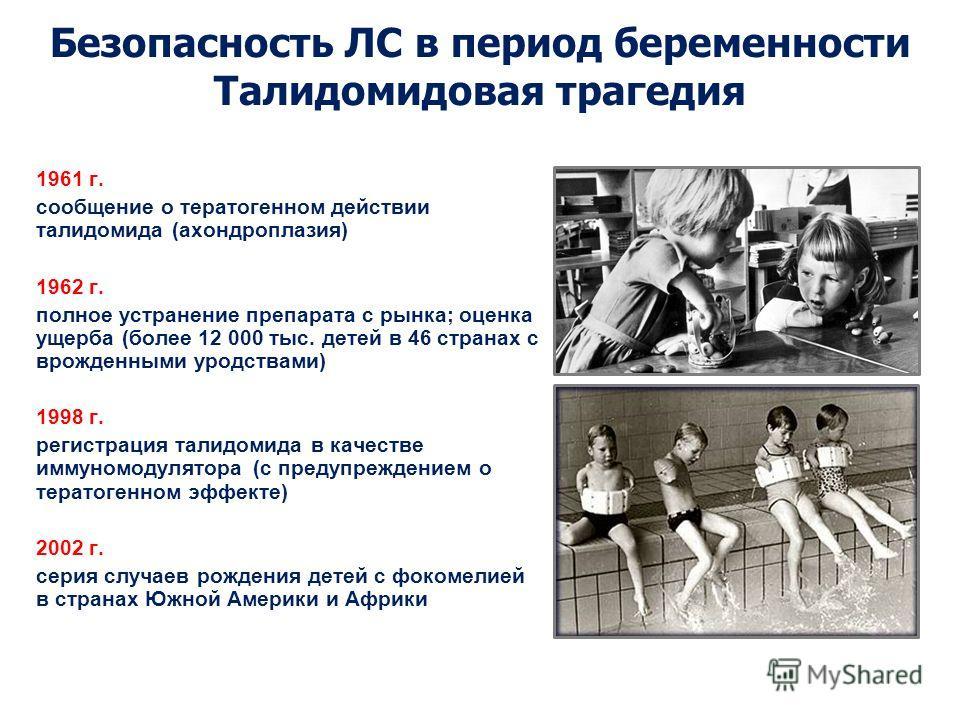 1961 г. сообщение о тератогенном действии талидомида (ахондроплазия) 1962 г. полное устранение препарата с рынка; оценка ущерба (более 12 000 тыс. детей в 46 странах с врожденными уродствами) 1998 г. регистрация талидомида в качестве иммуномодулятора