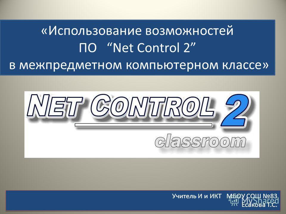«Использование возможностей ПО Net Control 2 в межпредметном компьютерном классе» Учитель И и ИКТ МБОУ СОШ 83 Есакова Т.С. Учитель И и ИКТ МБОУ СОШ 83 Есакова Т.С.