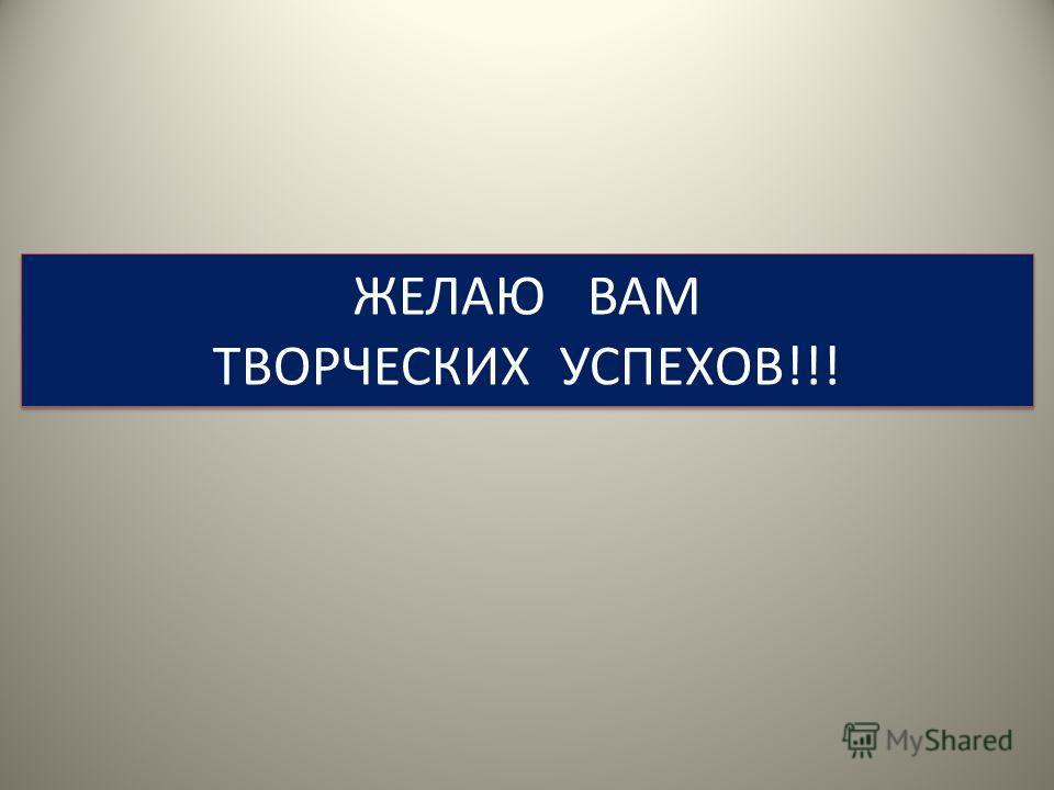 ЖЕЛАЮ ВАМ ТВОРЧЕСКИХ УСПЕХОВ!!! ЖЕЛАЮ ВАМ ТВОРЧЕСКИХ УСПЕХОВ!!!