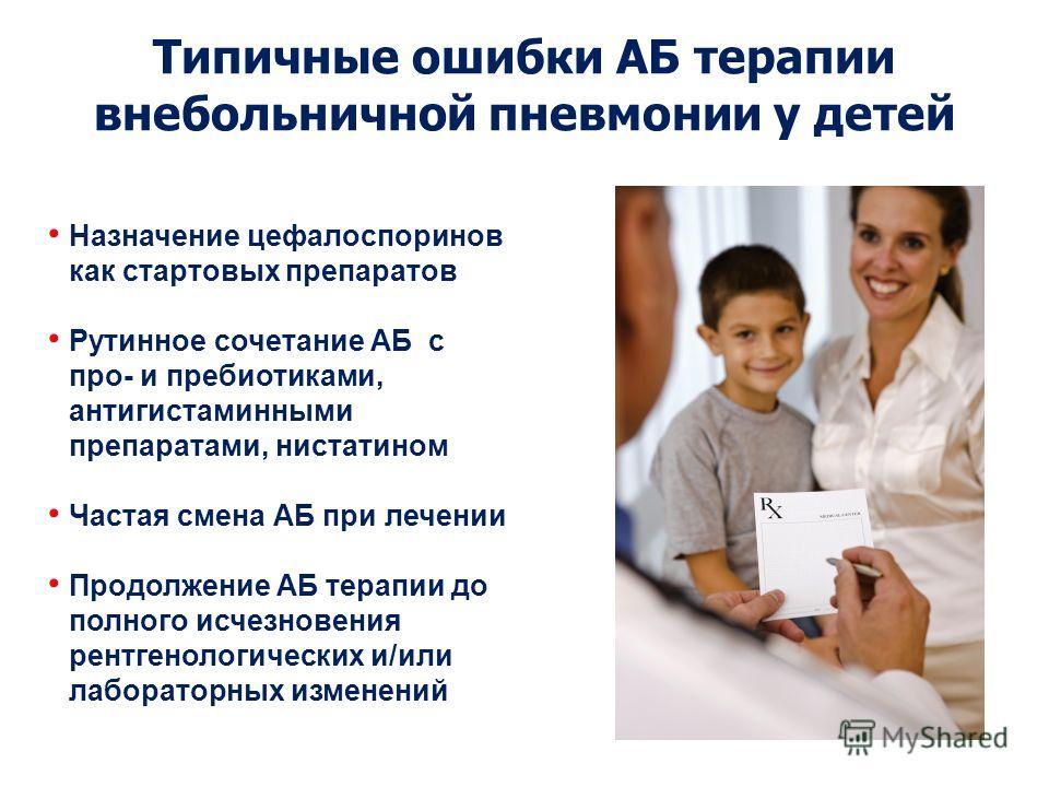 Типичные ошибки АБ терапии внебольничной пневмонии у детей Назначение цефалоспоринов как стартовых препаратов Рутинное сочетание АБ с про- и пребиотиками, антигистаминными препаратами, нистатином Частая смена АБ при лечении Продолжение АБ терапии до