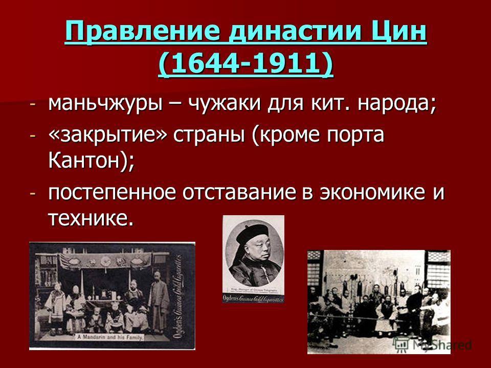 Правление династии Цин (1644-1911) - маньчжуры – чужаки для кит. народа; - «закрытие» страны (кроме порта Кантон); - постепенное отставание в экономике и технике.