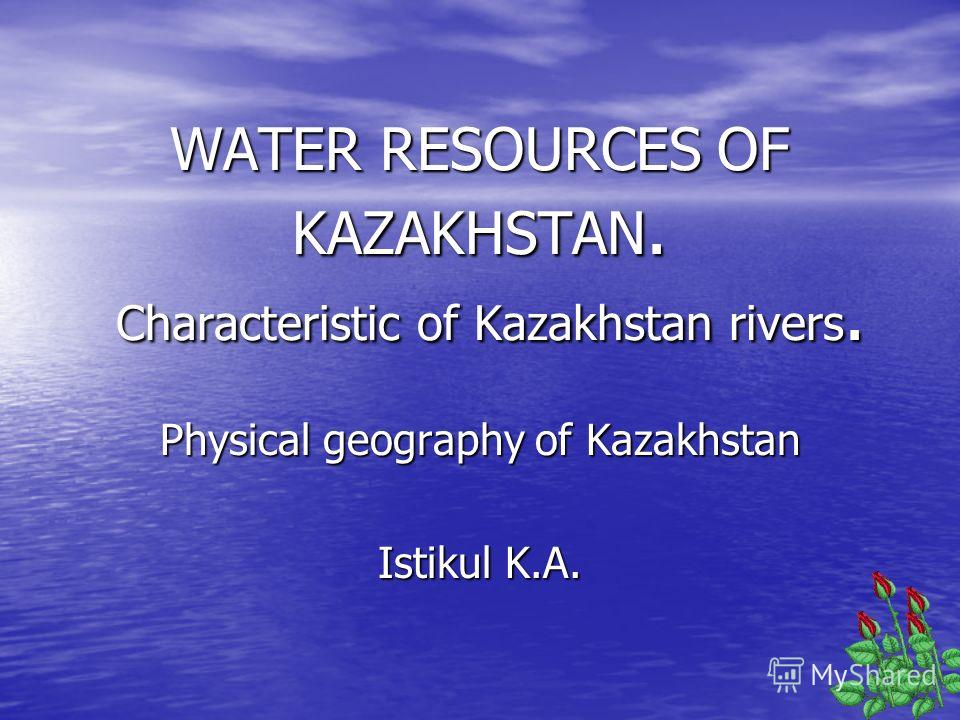 WATER RESOURCES OF KAZAKHSTAN. Characteristic of Kazakhstan rivers. Physical geography of Kazakhstan Istikul K.A.