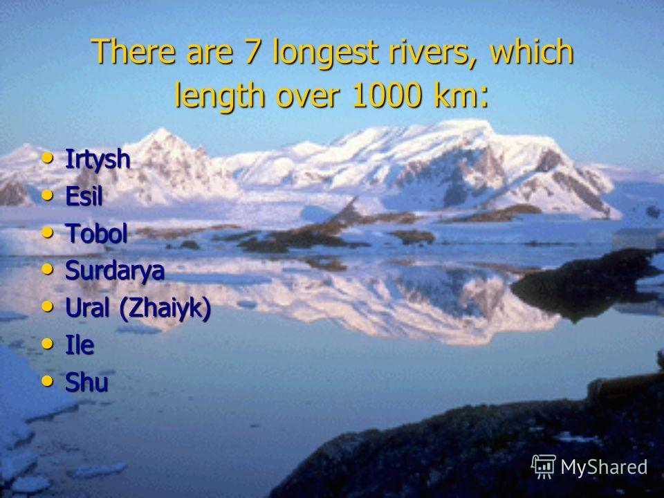 There are 7 longest rivers, which length over 1000 km : Irtysh Irtysh Esil Esil Tobol Tobol Surdarya Surdarya Ural (Zhaiyk) Ural (Zhaiyk) Ile Ile Shu Shu