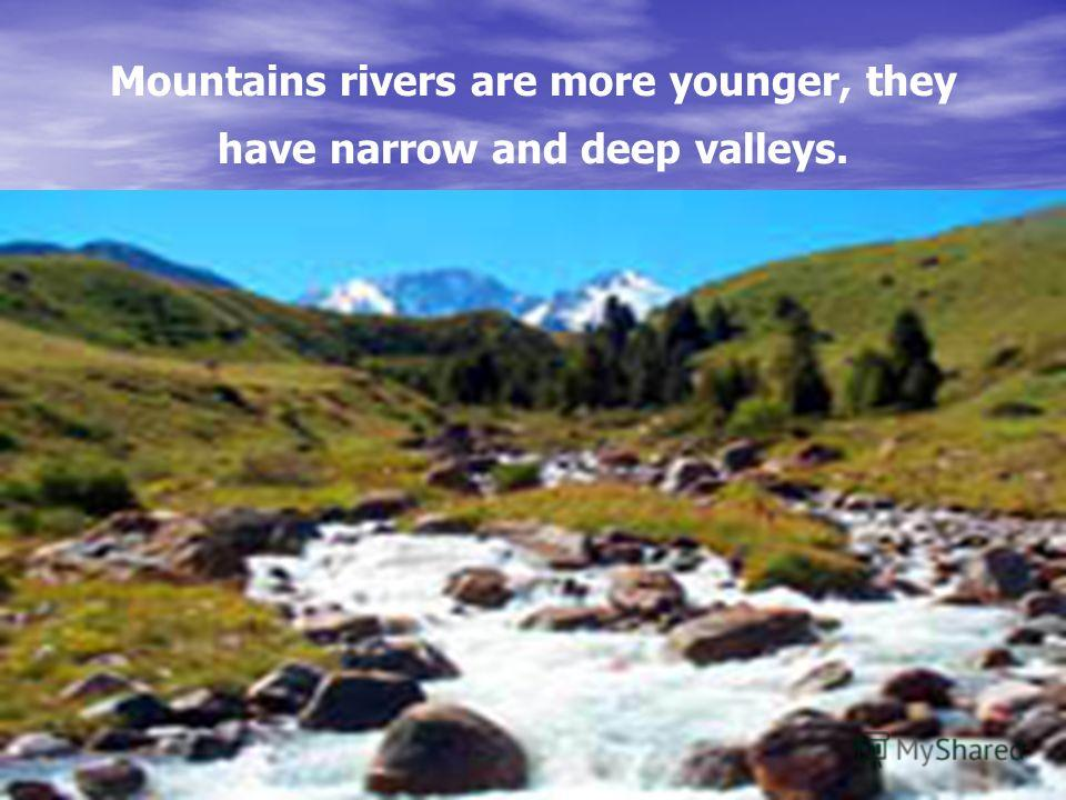 Mountains rivers are more younger, they have narrow and deep valleys.