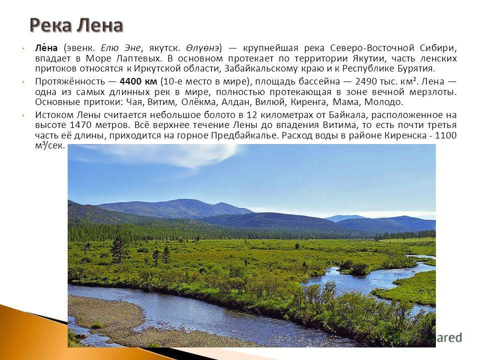 Лена ( эвенк. Елю Эне, якутск. Өлүөнэ ) крупнейшая река Северо - Восточной Сибири, впадает в Море Лаптевых. В основном протекает по территории Якутии, часть ленских притоков относятся к Иркутской области, Забайкальскому краю и к Республике Бурятия. П
