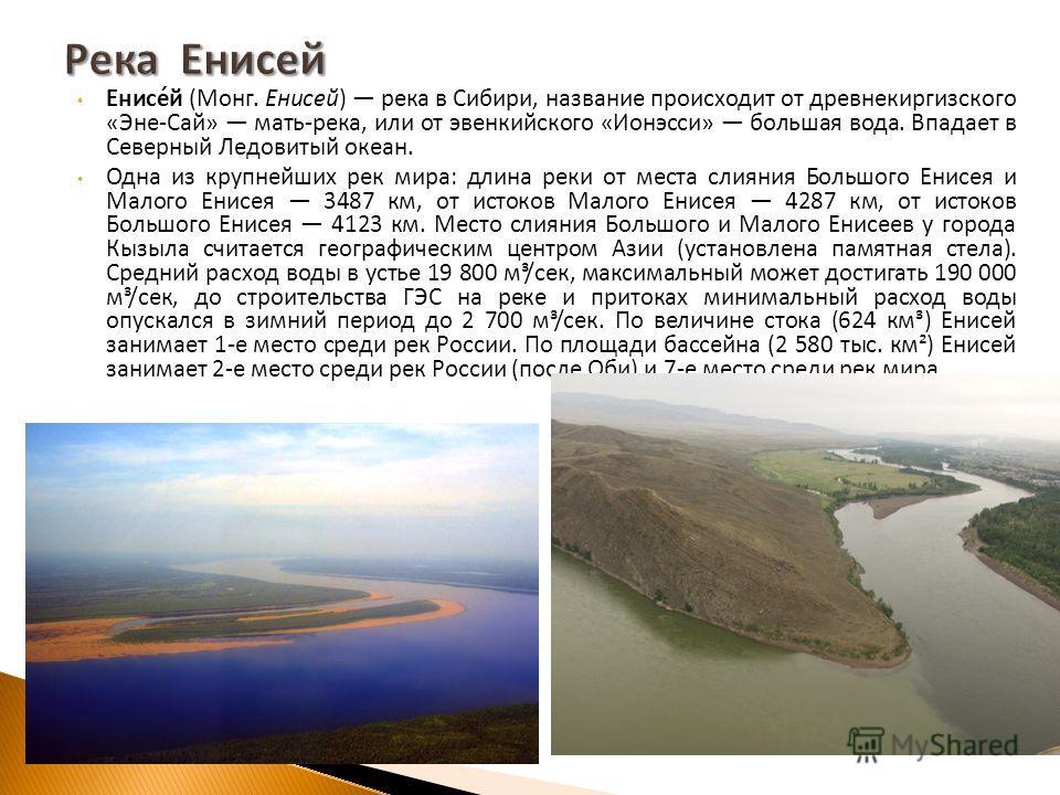 Енисей ( Монг. Енисей ) река в Сибири, название происходит от древне киргизского « Эне - Сай » мать - река, или от эвенкийского « Ионэсси » большая вода. Впадает в Северный Ледовитый океан. Одна из крупнейших рек мира : длина реки от места слияния Бо