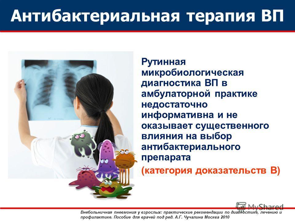 Антибактериальная терапия ВП Рутинная микробиологическая диагностика ВП в амбулаторной практике недостаточно информативна и не оказывает существенного влияния на выбор антибактериального препарата (категория доказательств В) Внебольничная пневмония у
