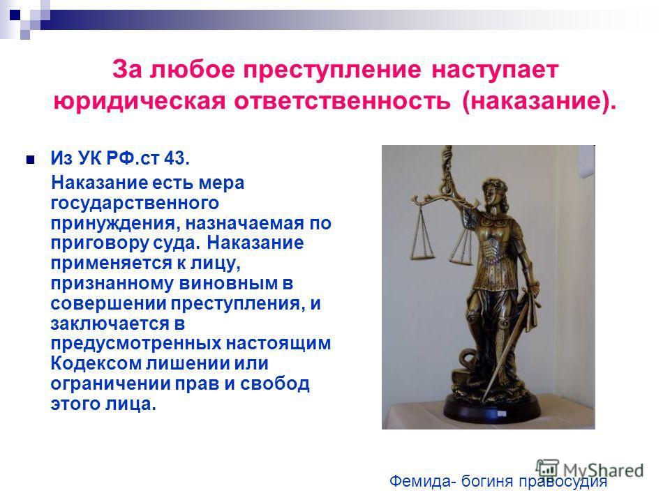 За любое преступление наступает юридическая ответственность (наказание). Из УК РФ.ст 43. Наказание есть мера государственного принуждения, назначаемая по приговору суда. Наказание применяется к лицу, признанному виновным в совершении преступления, и