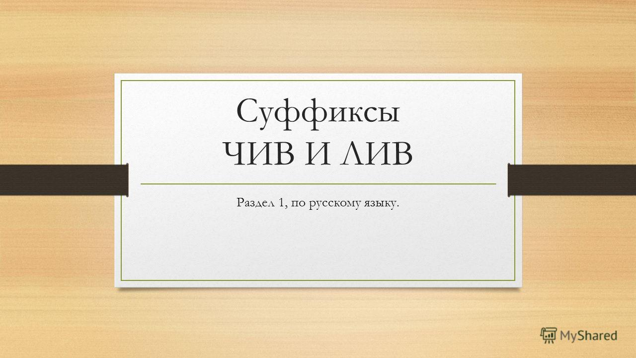 Суффиксы ЧИВ И ЛИВ Раздел 1, по русскому языку.