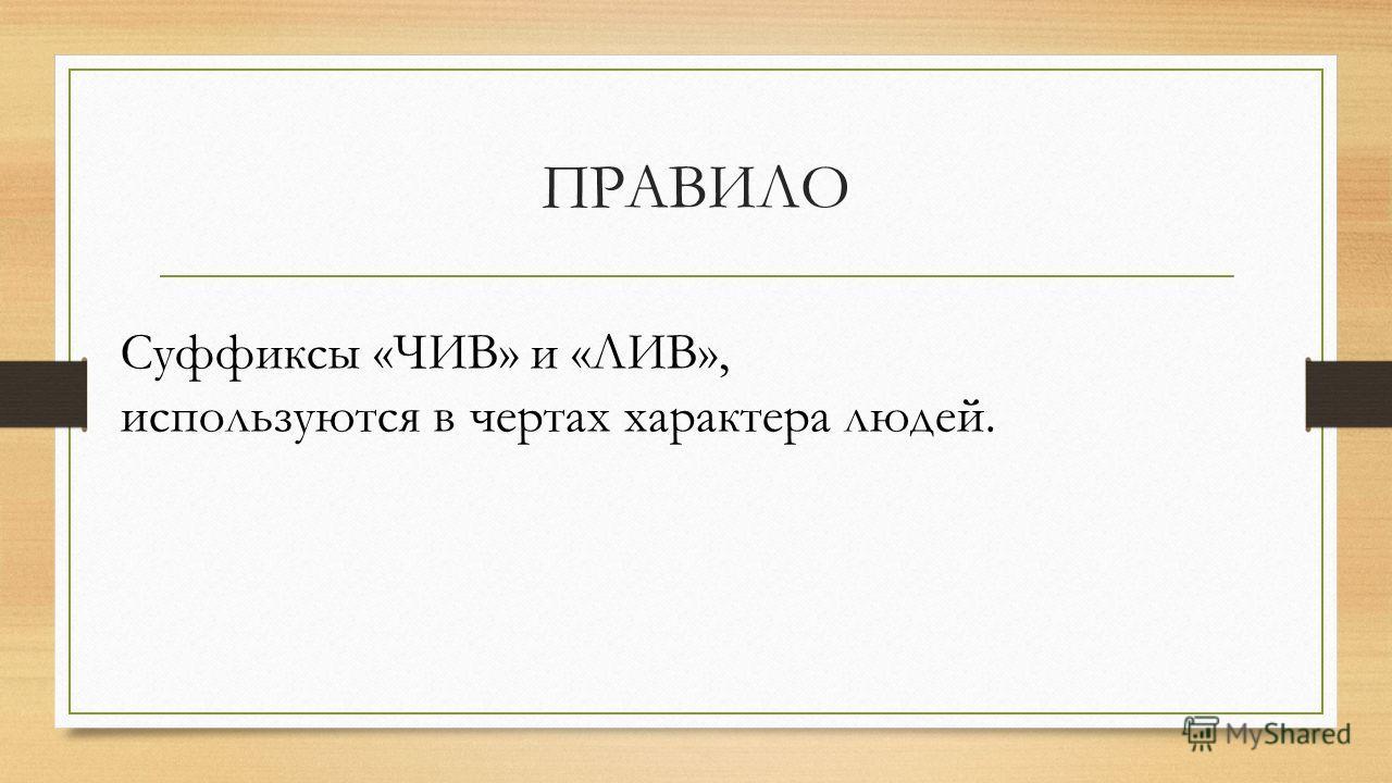 ПРАВИЛО Суффиксы «ЧИВ» и «ЛИВ», используются в чертах характера людей.