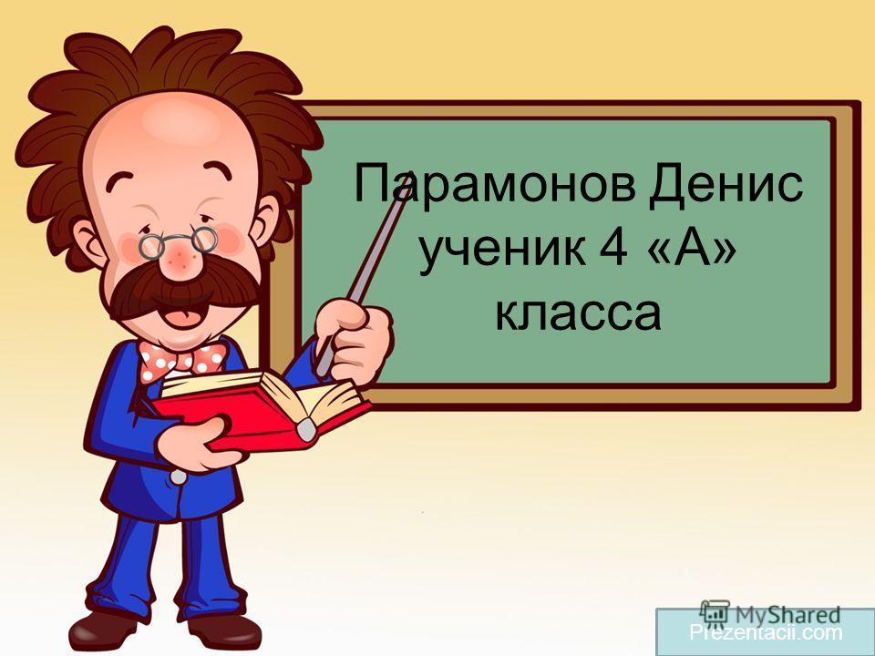 Парамонов Денис ученик 4 «А» класса Prezentacii.com