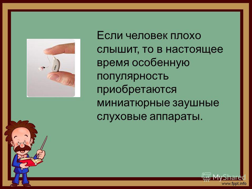 Если человек плохо слышит, то в настоящее время особенную популярность приобретаются миниатюрные заушные слуховые аппараты.