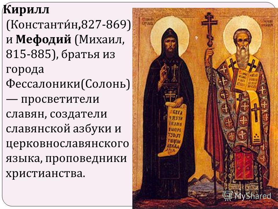 Кирилл ( Константин,827-869) и Мефодий ( Михаил, 815-885), братья из города Фессалоники ( Солонь ) просветители славян, создатели славянской азбуки и церковнославянского языка, проповедники христианства.