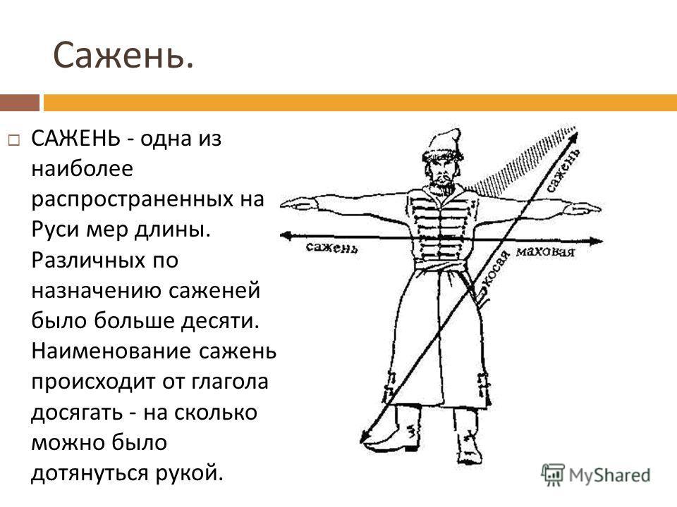 Сажень. САЖЕНЬ - одна из наиболее распространенных на Руси мер длины. Различных по назначению саженей было больше десяти. Наименование сажень происходит от глагола досягать - на сколько можно было дотянуться рукой.