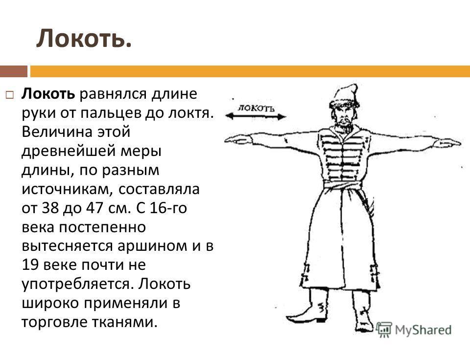 Локоть. Локоть равнялся длине руки от пальцев до локтя. Величина этой древнейшей меры длины, по разным источникам, составляла от 38 до 47 см. С 16- го века постепенно вытесняется аршином и в 19 веке почти не употребляется. Локоть широко применяли в т