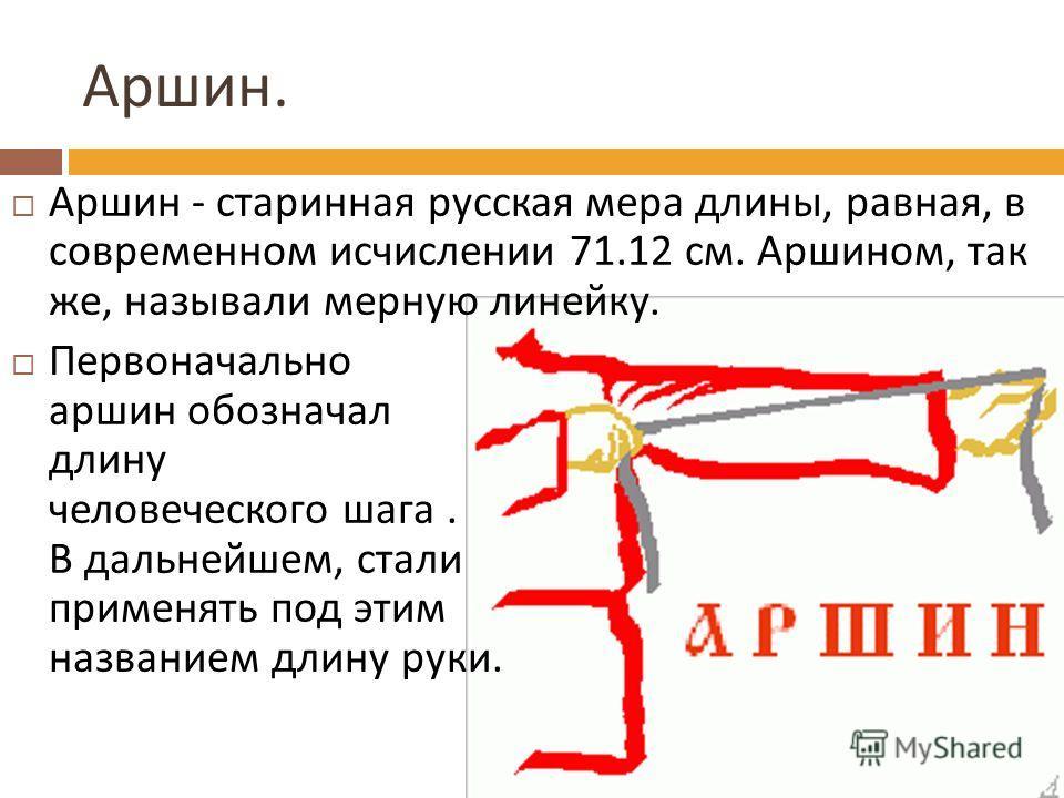 Аршин. Аршин - старинная русская мера длины, равная, в современном исчислении 71.12 см. Аршином, так же, называли мерную линейку. Первоначально аршин обозначал длину человеческого шага. В дальнейшем, стали применять под этим названием длину руки.