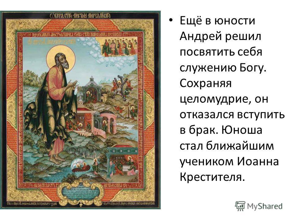 Ещё в юности Андрей решил посвятить себя служению Богу. Сохраняя целомудрие, он отказался вступить в брак. Юноша стал ближайшим учеником Иоанна Крестителя.