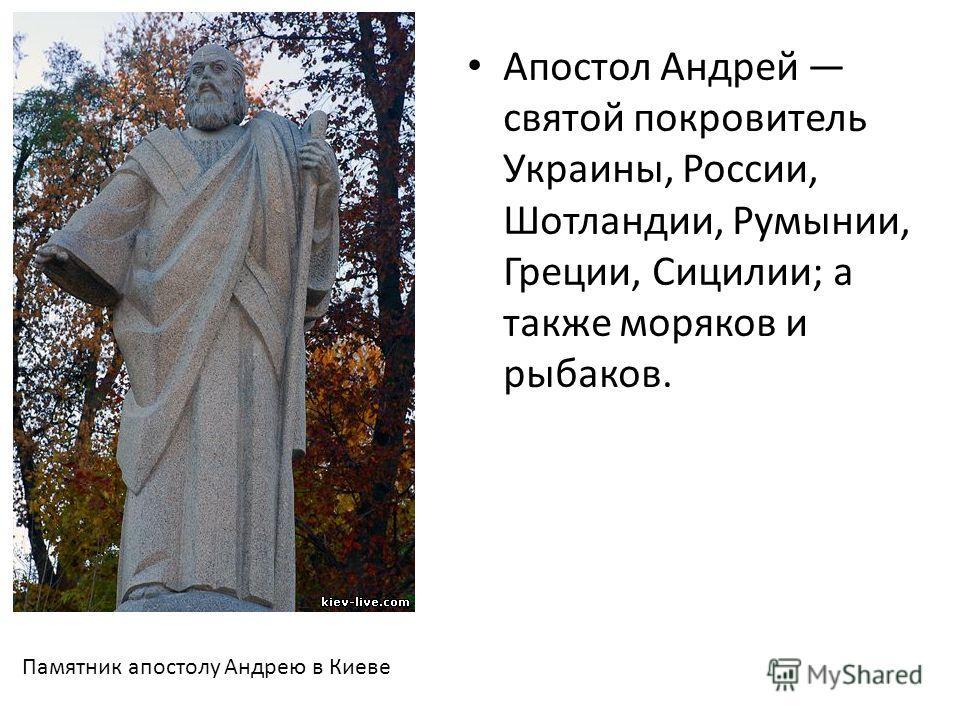 Апостол Андрей святой покровитель Украины, России, Шотландии, Румынии, Греции, Сицилии; а также моряков и рыбаков. Памятник апостолу Андрею в Киеве