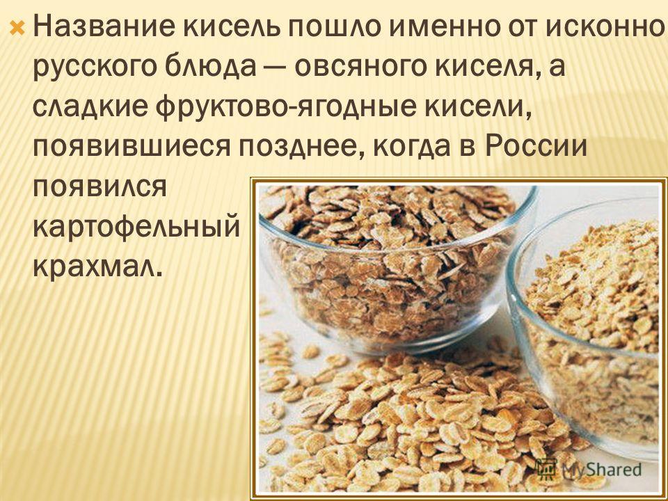 Название кисель пошло именно от исконно русского блюда овсяного киселя, а сладкие фруктово-ягодные кисели, появившиеся позднее, когда в России появился картофельный крахмал.