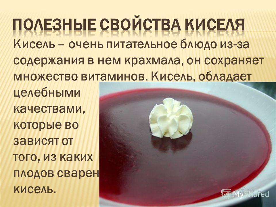 Кисель – очень питательное блюдо из-за содержания в нем крахмала, он сохраняет множество витаминов. Кисель, обладает целебными качествами, которые во зависят от того, из каких плодов сварен кисель.