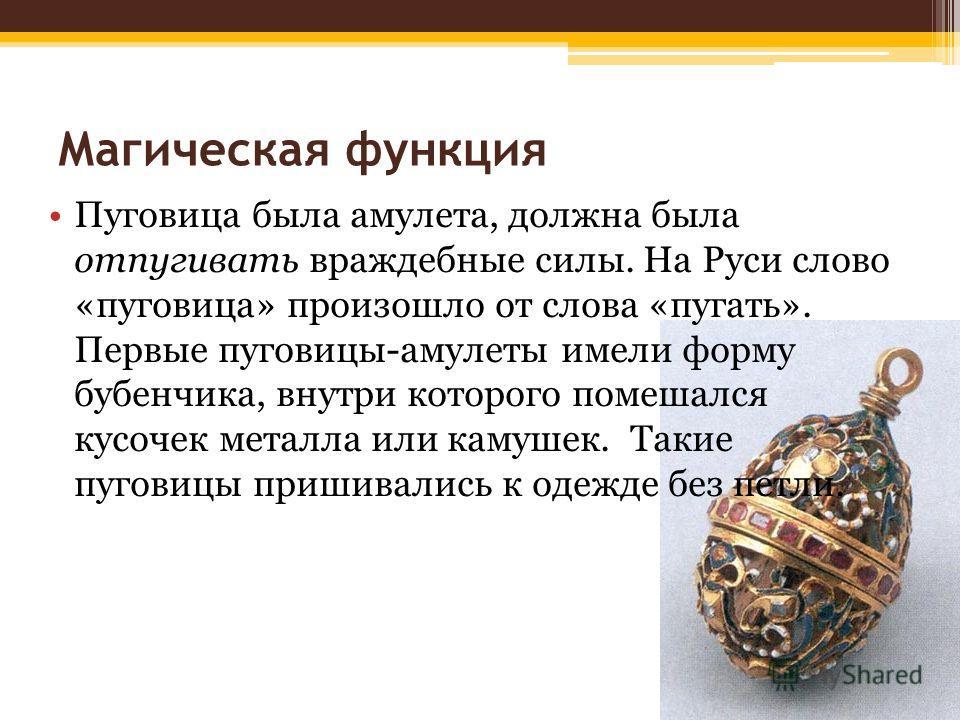 Магическая функция Пуговица была амулета, должна была отпугивать враждебные силы. На Руси слово «пуговица» произошло от слова «пугать». Первые пуговицы-амулеты имели форму бубенчика, внутри которого помешался кусочек металла или камушек. Такие пугови
